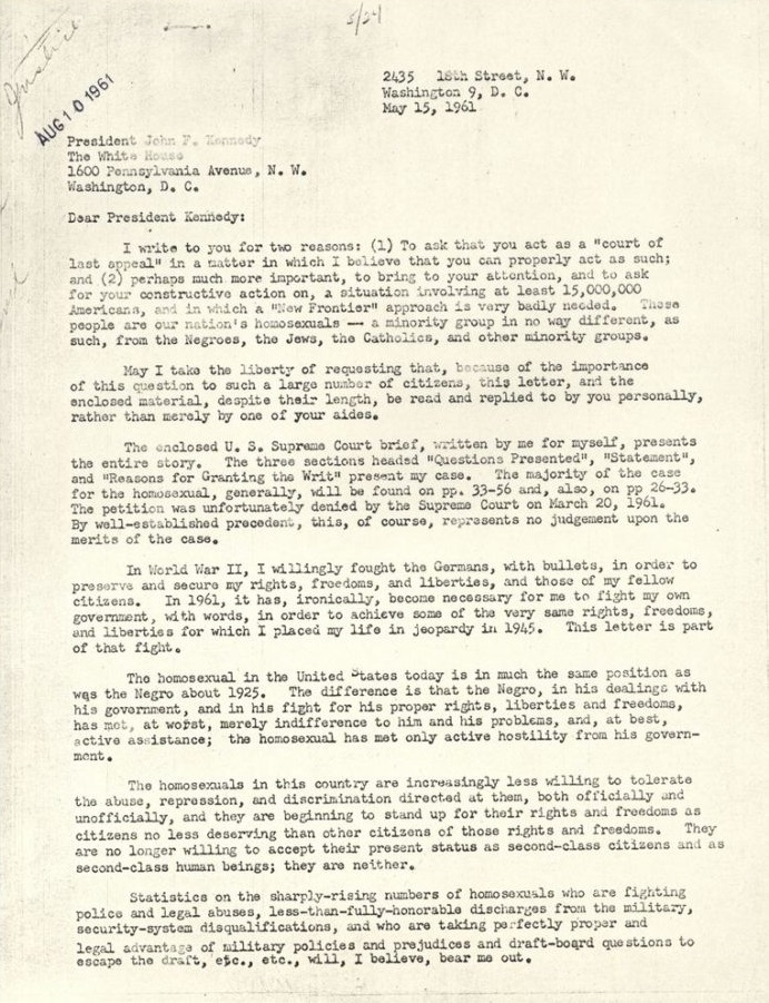 """2435 16th Street, N.W. Washington 9, D.C. May 15, 1961  President John F. Kennedy The White House 1600 Pennsylvania Avenue, N.W. Washington, D.C.  President Kennedy: I write to you for two reasons: (1) To ask that you act as a """"court of last appeal"""" in a matter in which I believe that you can properly act as such; and (2) perhaps much more important, to bring to your attention, and to ask for your constructive action on, a situation involving at least 15,000,000 Americans, and in which a """"New Frontier"""" approach is very badly needed. These people are our nation's homosexuals - a majority group in no way different, as such, from the Negroes, the Jews, the Catholics, and other minority groups.  May I take the liberty of requesting that, because of the importance of this question to such a large number of citizens, this letter, and the enclosed material, despite their length, be read and replied to by you personally, rather than merely by one of your aides. The enclosed US Supreme Court brief, written by me for myself, present the entire story. The three sections headed """"Questions Presented,"""" Statement,"""" and """"Reasons for Granting the Writ"""" present my case. The majority of the case for the homosexual, generally, will be found on pp. 33-56 and, also, on pp. 22-33. The petition was unfortunately denied by the Supreme Court on March 20, 1961. By well-established precedent, this, of course, represents no judgment upon the merits of the case. In World War II, I willingly fought the Germans, with bullets, in order to preserve and secure my rights, freedoms, and liberties, and those of my fellow citizens. In 1961, it has, ironically, become necessary for me to fight my own government, with words, in order to achieve some of the very same rights, freedoms, and liberties for which I placed my life in jeopardy in 1945. This letter is part of that fight. The homosexual in the United States today is in much the same position as was the Negro about 1925. The difference is that the Ne"""
